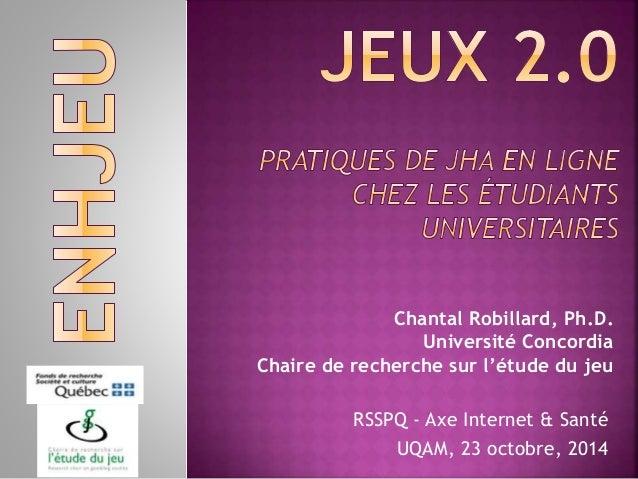 Chantal Robillard, Ph.D. Université Concordia Chaire de recherche sur l'étude du jeu RSSPQ - Axe Internet & Santé UQAM, 23...