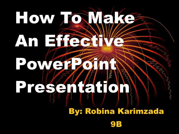 How To Make An Effective PowerPoint Presentation By: Robina Karimzada 9B