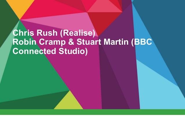 Chris Rush (Realise) Robin Cramp & Stuart Martin (BBC Connected Studio)