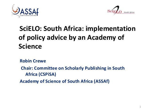 SciELO: South Africa: implementation of policy advice by an Academy of Science Robin Crewe Chair: Committee on Scholarly P...
