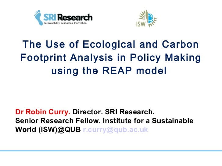 The Use of Ecological and Carbon Footprint Analysis in Policy Making using the REAP model  Dr Robin Curry.  Director. SRI ...