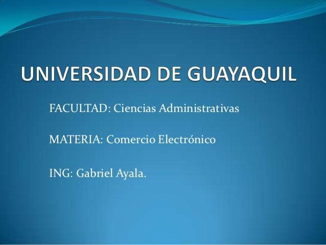 FACULTAD: Ciencias AdministrativasMATERIA: Comercio ElectrónicoING: Gabriel Ayala.