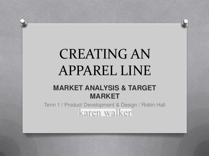 CREATING AN APPAREL LINE<br />MARKET ANALYSIS & TARGET MARKET<br />Term 1 / Product Development & Design / Robin Hall<br />