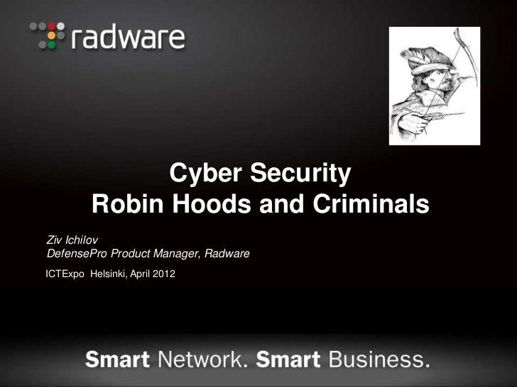 Cyber Security         Robin Hoods and CriminalsZiv IchilovDefensePro Product Manager, RadwareICTExpo Helsinki, April 2012