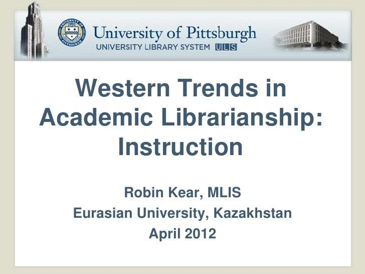 Western Trends inAcademic Librarianship:     Instruction         Robin Kear, MLIS  Eurasian University, Kazakhstan        ...