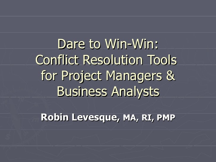Dare to Win-Win: Conflict Resolution Tools  for Project Managers & Business Analysts Robin Levesque,  MA,   RI, PMP