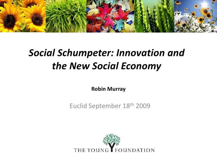 Social Schumpeter: Innovation and  the New Social Economy<br />Robin Murray<br />Euclid September 18th 2009<br />