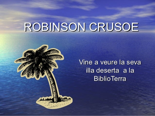 ROBINSON CRUSOE       Vine a veure la seva         illa deserta a la             BiblioTerra