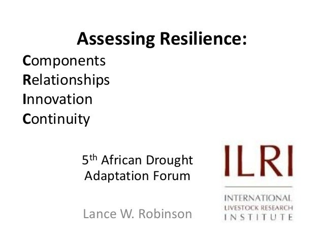 Assessing Resilience: Components Relationships Innovation Continuity 5th African Drought Adaptation Forum Lance W. Robinso...