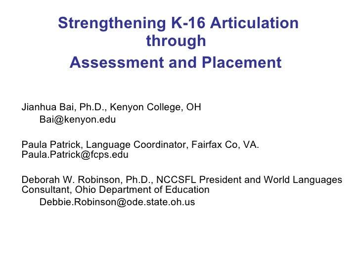 Strengthening K-16 Articulation through  Assessment and Placement   <ul><ul><li>Jianhua Bai, Ph.D., Kenyon College, OH </l...
