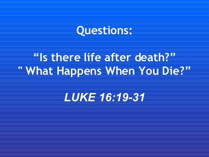 "Questions: ""Is there life after death?"" "" What Happens When You Die?"" LUKE 16:19-31"