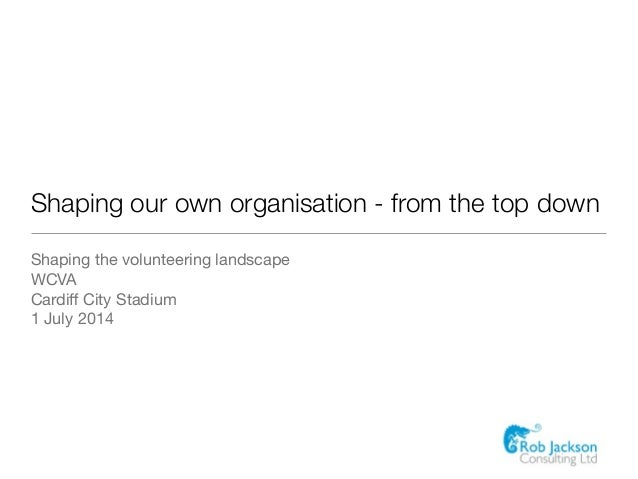 Shaping our own organisation - from the top down Shaping the volunteering landscape  WCVA  Cardiff City Stadium  1 July 2014