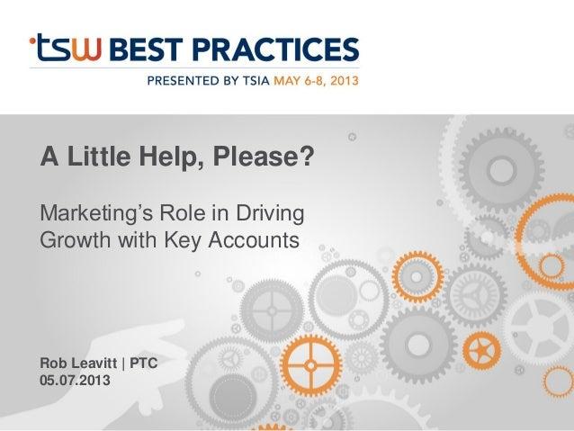 A Little Help, Please?Marketing's Role in DrivingGrowth with Key AccountsRob Leavitt | PTC05.07.2013
