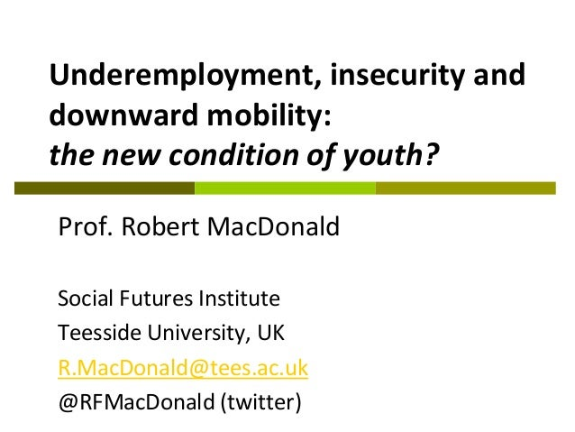 Underemployment, insecurity and downward mobility: the new condition of youth? Prof. Robert MacDonald Social Futures Insti...