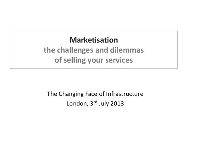 Marketisation the challenges and dilemmas of selling your services The Changing Face of Infrastructure London, 3rd July 20...