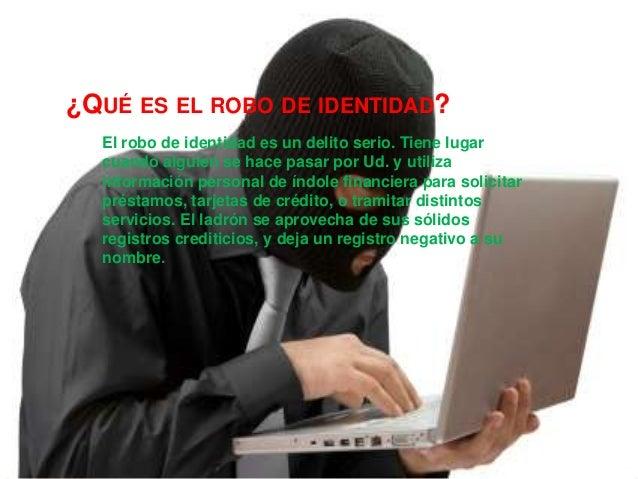 ¿QUÉ ES EL ROBO DE IDENTIDAD?  El robo de identidad es un delito serio. Tiene lugar  cuando alguien se hace pasar por Ud. ...