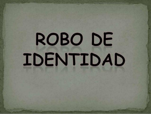 El robo de identidad: Es el hecho de usurparla identidad de una persona haciéndose pasar porella, llegando a asumir su ide...