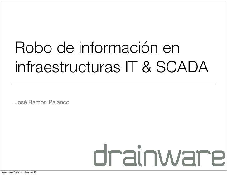 Robo de información en          infraestructuras IT & SCADA          José Ramón Palancomiércoles 3 de octubre de 12