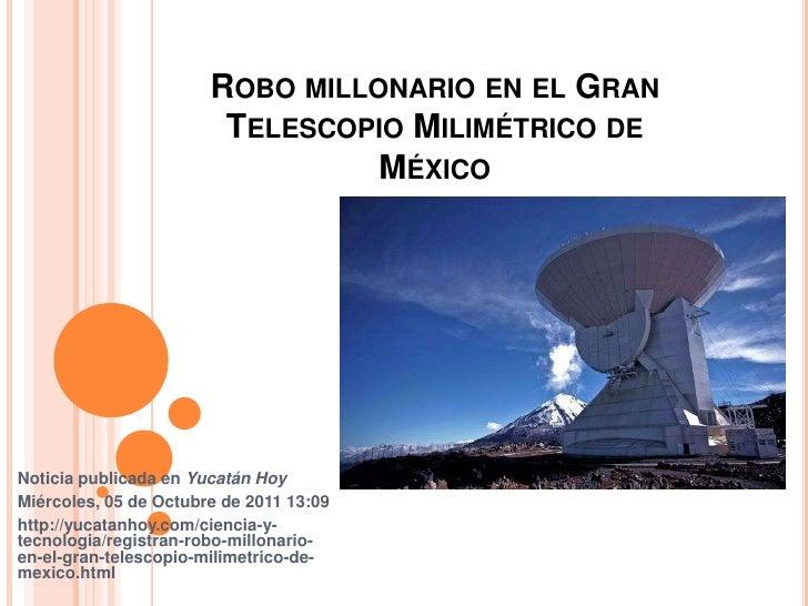 Robo millonario en el Gran Telescopio Milimétrico de México <br />Noticia publicada en Yucatán Hoy <br />Miércoles, 05 de ...