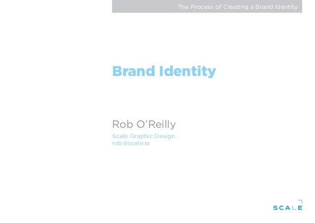 The Process of Creating a Brand Identity Brand Identity Rob O'Reilly Scale Graphic Design rob@scale.ie
