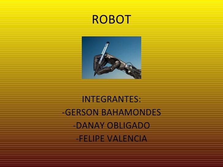 ROBOT <ul><li>INTEGRANTES: </li></ul><ul><li>-GERSON BAHAMONDES </li></ul><ul><li>-DANAY OBLIGADO </li></ul><ul><li>-FELIP...