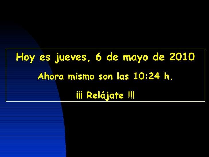 Hoy es  jueves, 6 de mayo de 2010 Ahora mismo son las  10:24  h. ¡¡¡ Relájate !!! CON  SONIDO  A  PARTIR  DE  LA  SEGUNDA ...