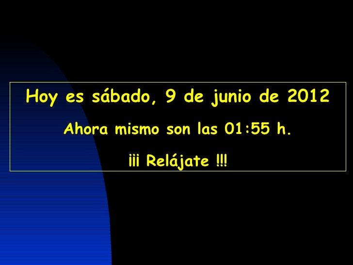 CON SONIDO A PARTIR DE LA SEGUNDA DIAPOSITIVAHoy es sábado, 9 de junio de 2012    Ahora mismo son las 01:55 h.            ...