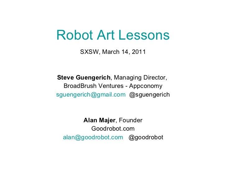 Robot Art Lessons SXSW, March 14, 2011 Steve Guengerich , Managing Director,  BroadBrush Ventures - Appconomy [email_addre...