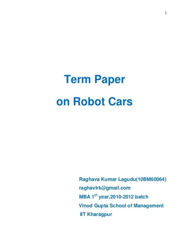 1 Term Paper on Robot Cars Raghava Kumar Lagudu(10BM60064) raghavlrk@gmail.com MBA 1st year,2010-2012 batch Vinod Gupta Sc...