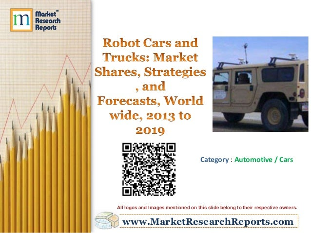 Robot Cars and Trucks - Market Shares, Strategies and Forecasts, Worldwide, 2013 to 2019