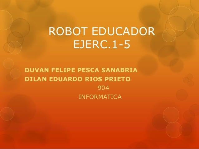 ROBOT EDUCADOR EJERC.1-5 DUVAN FELIPE PESCA SANABRIA DILAN EDUARDO RIOS PRIETO 904 INFORMATICA