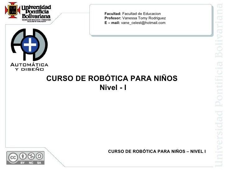 CURSO DE ROBÓTICA PARA NIÑOS  Nivel - I CURSO DE ROBÓTICA PARA NIÑOS – NIVEL I Facultad:  Facultad de Educacion Profesor: ...