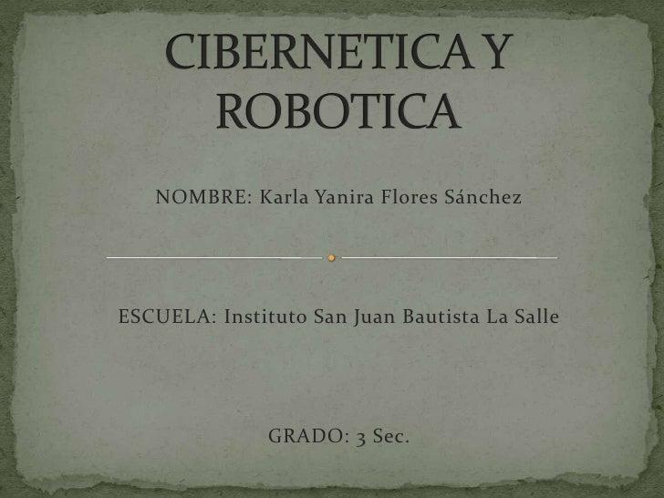 CIBERNETICA Y ROBOTICA<br />NOMBRE: Karla Yanira Flores Sánchez<br />ESCUELA: Instituto San Juan Bautista La Salle<br />GR...