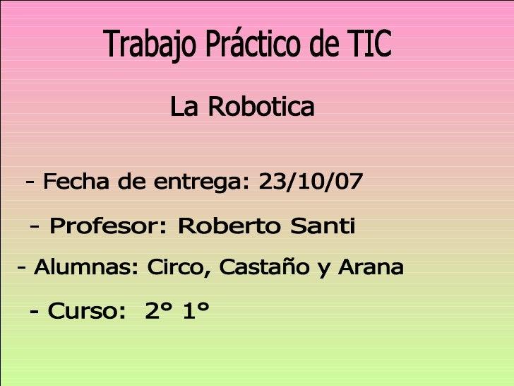 La Robotica Trabajo Práctico de TIC - Alumnas: Circo, Castaño y Arana - Profesor: Roberto Santi - Curso:  2° 1°  - Fecha d...