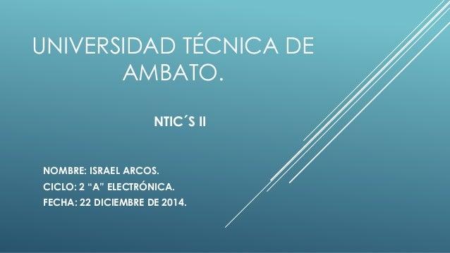 "UNIVERSIDAD TÉCNICA DE AMBATO. NTIC´S II NOMBRE: ISRAEL ARCOS. CICLO: 2 ""A"" ELECTRÓNICA. FECHA: 22 DICIEMBRE DE 2014."
