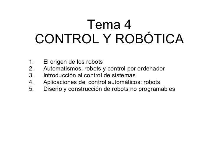 Tema 4 CONTROL Y ROBÓTICA <ul><li>El origen de los robots </li></ul><ul><li>Automatismos, robots y control por ordenador <...