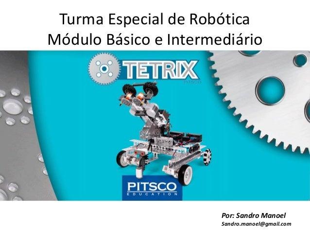 Turma Especial de Robótica Módulo Básico e Intermediário  Por: Sandro Manoel Sandro.manoel@gmail.com