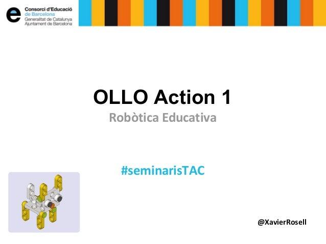 OLLO Action 1 Robòtica Educativa  #seminarisTAC  @XavierRosell
