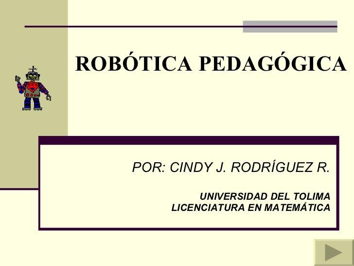 ROBÓTICA PEDAGÓGICA POR: CINDY J. RODRÍGUEZ R. UNIVERSIDAD DEL TOLIMA LICENCIATURA EN MATEMÁTICA