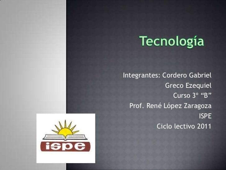"""Tecnología           <br />Integrantes: Cordero Gabriel <br />Greco Ezequiel<br />Curso 3º """"B""""<br />Prof. René López Zarag..."""