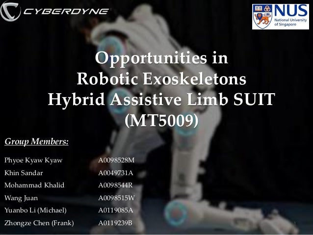 Opportunities in Robotic Exoskeletons Hybrid Assistive Limb SUIT (MT5009) Group Members: Phyoe Kyaw Kyaw  A0098528M  Khin ...