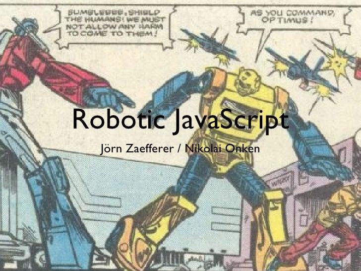 Robotic JavaScript <ul><li>Jörn Zaefferer / Nikolai Onken </li></ul>