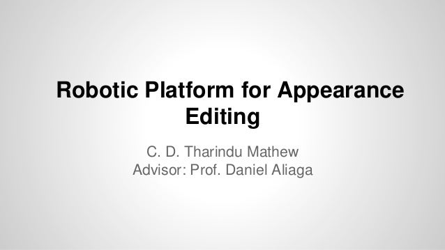 Robotic Platform for Appearance Editing C. D. Tharindu Mathew Advisor: Prof. Daniel Aliaga