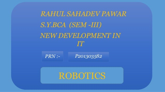 RAHUL SAHADEV PAWAR S.Y.BCA (SEM -III) NEW DEVELOPMENT IN IT PRN :-  P201303582  ROBOTICS