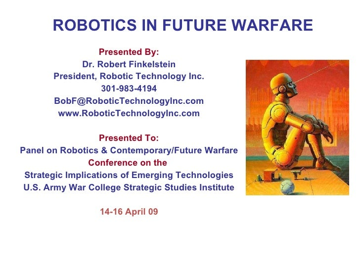 ROBOTICS IN FUTURE WARFARE Presented By: Dr. Robert Finkelstein President, Robotic Technology Inc. 301-983-4194 BobF@Robot...