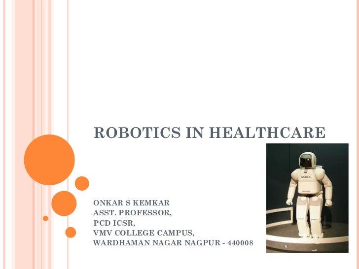 ROBOTICS IN HEALTHCARE ONKAR S KEMKAR ASST. PROFESSOR, PCD ICSR, VMV COLLEGE CAMPUS, WARDHAMAN NAGAR NAGPUR - 440008