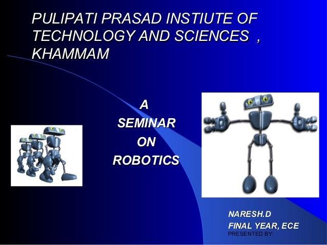 PULIPATI PRASAD INSTIUTE OFTECHNOLOGY AND SCIENCES ,KHAMMAM            A         SEMINAR            ON         ROBOTICS   ...