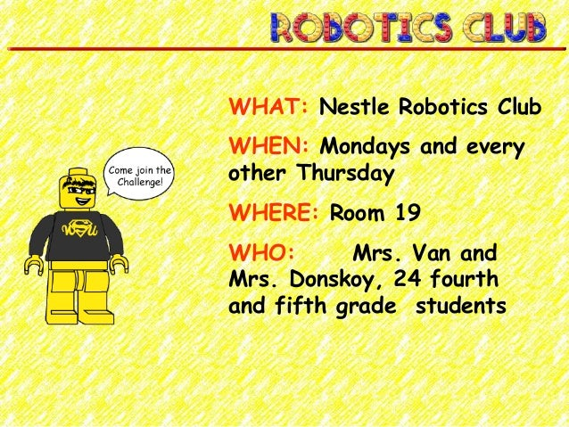 WHAT: Nestle Robotics Club WHEN: Mondays and every other Thursday WHERE: Room 19 WHO: Mrs. Van and Mrs. Donskoy, 24 fourth...