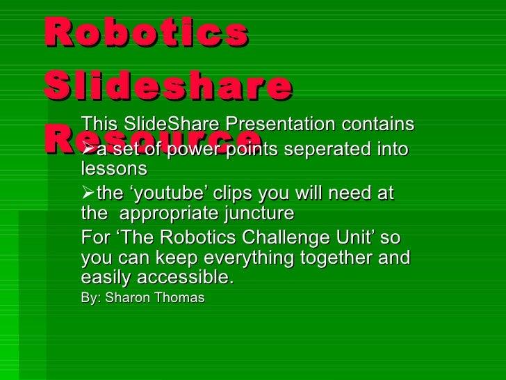 Robotics Slideshare Resource <ul><li>This SlideShare Presentation contains  </li></ul><ul><li>a set of power points separa...