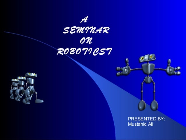A SEMINAR ON ROBOTICST  PRESENTED BY: Mustahid Ali